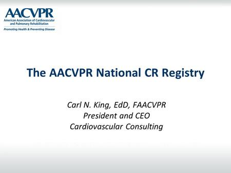 The AACVPR National CR Registry Carl N. King, EdD, FAACVPR President and CEO Cardiovascular Consulting.
