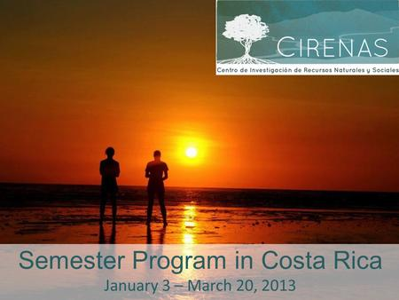 Semester Program in Costa Rica January 3 – March 20, 2013.