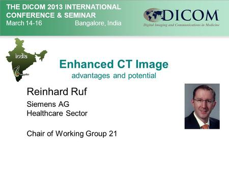 THE DICOM 2013 INTERNATIONAL CONFERENCE & SEMINAR March 14-16Bangalore, India Enhanced CT Image advantages and potential Reinhard Ruf Siemens AG Healthcare.