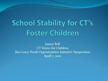 Jamey Bell CT Voices for Children Jim Casey Youth Opportunities Initiative Symposium April 7, 2010.