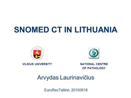SNOMED CT IN LITHUANIA Arvydas Laurinavičius EuroRecTallinn, 20100618 VILNIUS UNIVERSITYNATIONAL CENTRE OF PATHOLOGY.