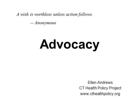 Advocacy Ellen Andrews CT Health Policy Project www.cthealthpolicy.org A wish is worthless unless action follows. -- Anonymous.