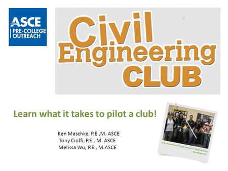Learn what it takes to pilot a club! Ken Maschke, P.E.,M. ASCE Tony Cioffi, P.E., M. ASCE Melissa Wu, P.E., M.ASCE.