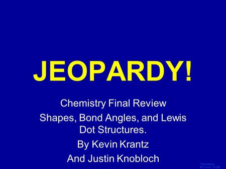 Template by Bill Arcuri, WCSD Click Once to Begin JEOPARDY! Chemistry Final Review Shapes, Bond Angles, and Lewis Dot Structures. By Kevin Krantz And.