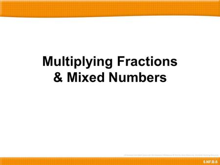 Multiplying Fractions & Mixed Numbers 5.NF.B.6. 2 3 3 5 =× 2 2 3 2 6 = 8 3 8 3 3 5 =× 24 15 Here is 2-2/3 x 3/5.To find the product, we need to multiply.