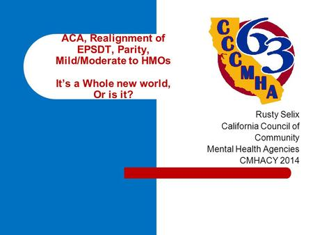 Rusty Selix California Council of Community Mental Health Agencies CMHACY 2014 ACA, Realignment of EPSDT, Parity, Mild/Moderate to HMOs It's a Whole new.