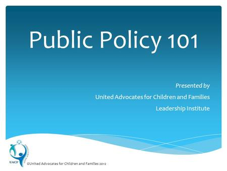 Public Policy 101 Presented by United Advocates for Children and Families Leadership Institute ©United Advocates for Children and Families 2012.