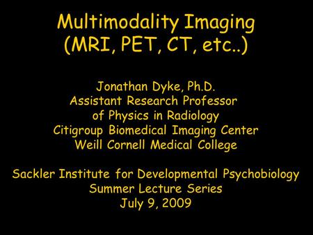 Multimodality Imaging (MRI, PET, CT, etc..) Jonathan Dyke, Ph.D. Assistant Research Professor of Physics in Radiology Citigroup Biomedical Imaging Center.