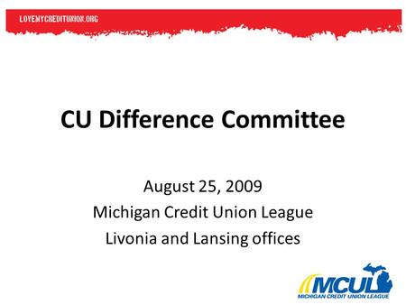 CU Difference Committee August 25, 2009 Michigan Credit Union League Livonia and Lansing offices.