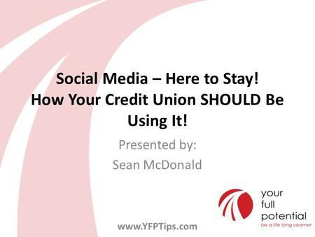 Social Media – Here to Stay! How Your Credit Union SHOULD Be Using It! Presented by: Sean McDonald www.YFPTips.com.