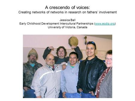 A crescendo of voices: Creating networks of networks in research on fathers' involvement Jessica Ball Early Childhood Development Intercultural Partnerships.