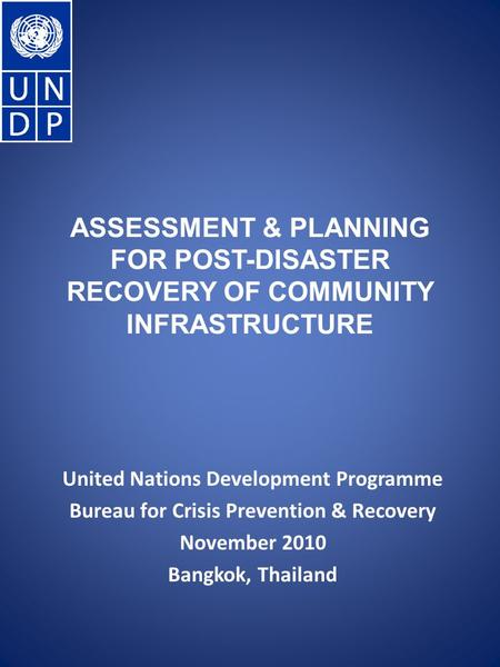 ASSESSMENT & PLANNING FOR POST-DISASTER RECOVERY OF COMMUNITY INFRASTRUCTURE United Nations Development Programme Bureau for Crisis Prevention & Recovery.