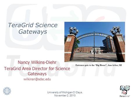 TeraGrid Science Gateways Nancy Wilkins-Diehr TeraGrid Area Director for Science Gateways University of Michigan CI Days, November 2,