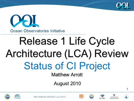 NSF ANNUAL REVIEW June 2010 Ocean Observatories Initiative August 2010 1 Release 1 Life Cycle Architecture (LCA) Review Status of CI Project Matthew Arrott.
