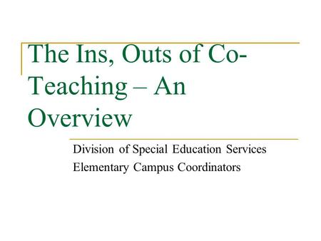 The Ins, Outs of Co- Teaching – An Overview Division of Special Education Services Elementary Campus Coordinators.