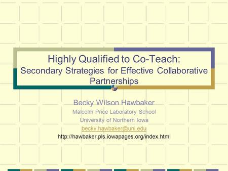 Highly Qualified to Co-Teach: Secondary Strategies for Effective Collaborative Partnerships Becky Wilson Hawbaker Malcolm Price Laboratory School University.