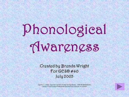 Phonological Awareness Created by Brenda Wright For GESD #40 July 2005 Zgonc, Y. (2000). Sounds in action. Crystal Springs Books. (ISBN # 1884548326) Literacy.