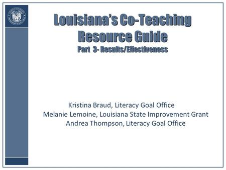 Louisiana's Co-Teaching Resource Guide Part 3- Results/Effectiveness Kristina Braud, Literacy Goal Office Melanie Lemoine, Louisiana State Improvement.