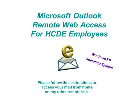 Microsoft Outlook Remote Web Access For HCDE Employees Please follow these directions to access your mail from home or any other remote site. Windows XP.