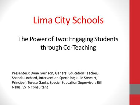 Lima City Schools The Power of Two: Engaging Students through Co-Teaching Presenters: Dana Garrison, General Education Teacher; Shanda Lochard, Intervention.