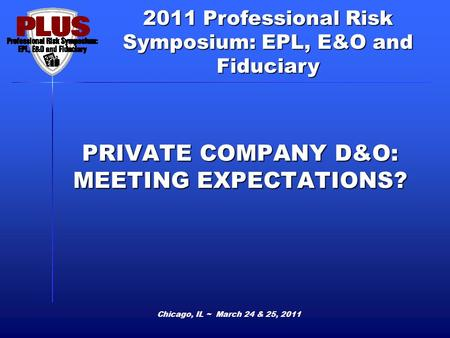 2011 Professional Risk Symposium: EPL, E&O and Fiduciary PRIVATE COMPANY D&O: MEETING EXPECTATIONS? Chicago, IL ~ March 24 & 25, 2011.