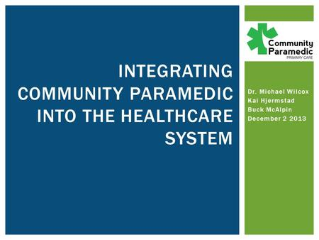 Dr. Michael Wilcox Kai Hjermstad Buck McAlpin December 2 2013 INTEGRATING COMMUNITY PARAMEDIC INTO THE HEALTHCARE SYSTEM.