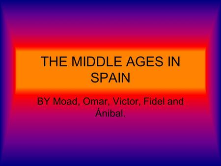 THE MIDDLE AGES IN SPAIN BY Moad, Omar, Victor, Fidel and Ánibal.