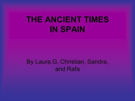 THE ANCIENT TIMES IN SPAIN By Laura.G, Christian, Sandra, and Rafa.
