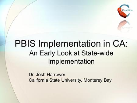 PBIS Implementation in CA: An Early Look at State-wide Implementation Dr. Josh Harrower California State University, Monterey Bay.