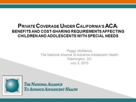 P RIVATE C OVERAGE U NDER C ALIFORNIA'S ACA : BENEFITS AND COST-SHARING REQUIREMENTS AFFECTING CHILDREN AND ADOLESCENTS WITH SPECIAL NEEDS Peggy McManus.