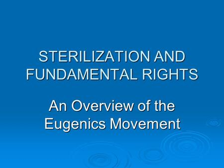 STERILIZATION AND FUNDAMENTAL RIGHTS An Overview of the Eugenics Movement.