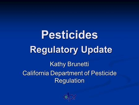 Pesticides Regulatory Update Kathy Brunetti California Department of Pesticide Regulation.