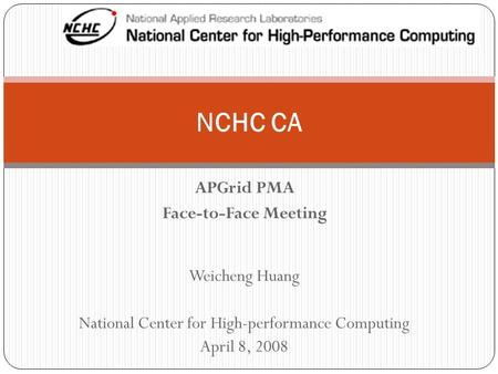 APGrid PMA Face-to-Face Meeting NCHC CA Weicheng Huang National Center for High-performance Computing April 8, 2008.