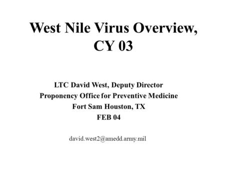 West Nile Virus Overview, CY 03 LTC David West, Deputy Director Proponency Office for Preventive Medicine Fort Sam Houston, TX FEB 04