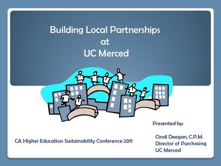 Presented by: Cindi Deegan, C.P.M. Director of Purchasing UC Merced Building Local Partnerships at UC Merced CA Higher Education Sustainability Conference.
