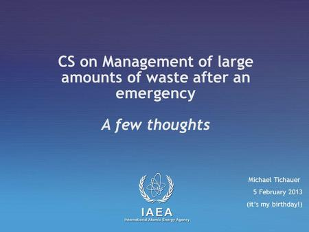 CS on Management of large amounts of waste after an emergency A few thoughts Michael Tichauer 5 February 2013 (it's my birthday!)