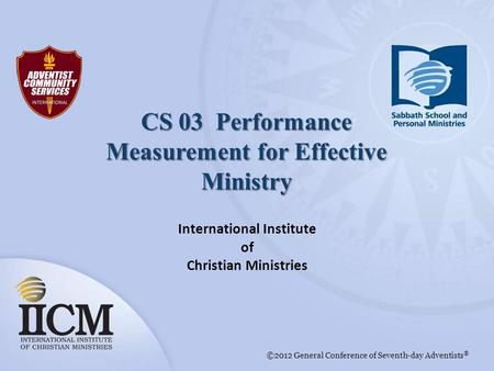 International Institute of Christian Ministries ©2012 General Conference of Seventh-day Adventists ® CS 03 Performance Measurement for Effective Ministry.