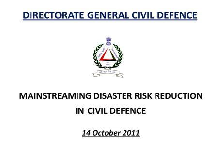 DIRECTORATE GENERAL CIVIL DEFENCE MAINSTREAMING DISASTER RISK REDUCTION IN CIVIL DEFENCE 14 October 2011.