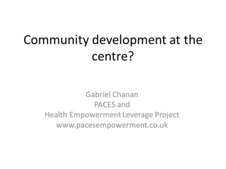 Community development at the centre? Gabriel Chanan PACES and Health Empowerment Leverage Project www.pacesempowerment.co.uk.