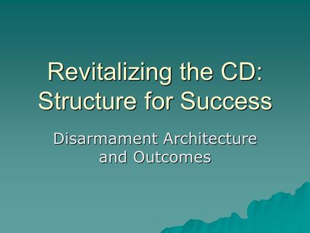 Revitalizing the CD: Structure for Success Disarmament Architecture and Outcomes.