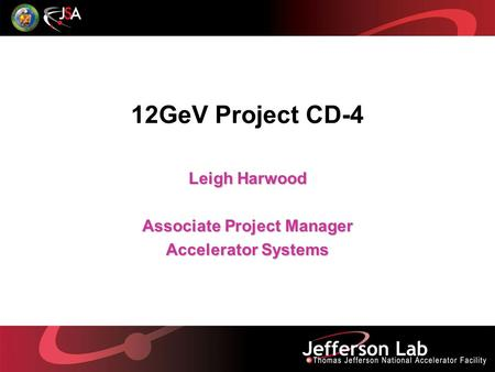 12GeV Project CD-4 Leigh Harwood Associate Project Manager Accelerator Systems.