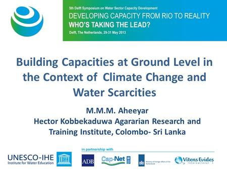 M.M.M. Aheeyar Hector Kobbekaduwa Agararian Research and Training Institute, Colombo- Sri Lanka Building Capacities at Ground Level in the Context of Climate.