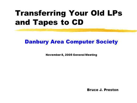 Transferring Your Old LPs and Tapes to CD Danbury Area Computer Society November 8, 2005 General Meeting Bruce J. Preston.