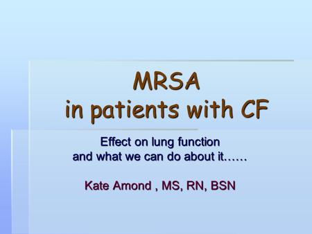 MRSA in patients with CF Effect on lung function and what we can do about it…… Kate Amond, MS, RN, BSN.