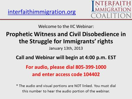 Interfaithimmigration.org Welcome to the IIC Webinar: Prophetic Witness and Civil Disobedience in the Struggle for Immigrants' rights January 13th, 2013.