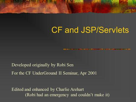 CF and JSP/Servlets Developed originally by Robi Sen For the CF UnderGround II Seminar, Apr 2001 Edited and enhanced by Charlie Arehart (Robi had an emergency.