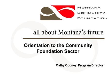 All about Montana's future Orientation to the Community Foundation Sector Cathy Cooney, Program Director.