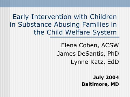 Early Intervention with Children in Substance Abusing Families in the Child Welfare System Elena Cohen, ACSW James DeSantis, PhD Lynne Katz, EdD July 2004.