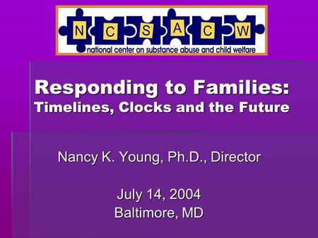 Responding to Families: Timelines, Clocks and the Future Nancy K. Young, Ph.D., Director July 14, 2004 Baltimore, MD.