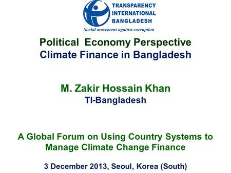 Political Economy Perspective Climate Finance in Bangladesh M. Zakir Hossain Khan TI-Bangladesh A Global Forum on Using Country Systems to Manage Climate.